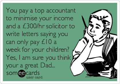 You pay a top accountant to minimise your income and a £300/hr solicitor to write letters saying you can only pay £10 a week for your children? Yes, I am sure you think your a great Dad...