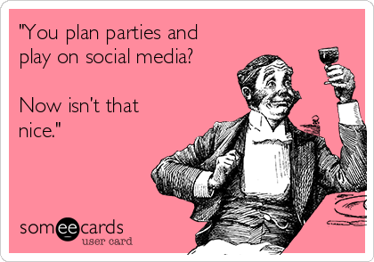 """You plan parties and play on social media? Now isn't that nice."""