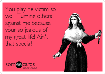 You play he victim so well. Turning others against me because your so jealous of my great life! Ain't that special!