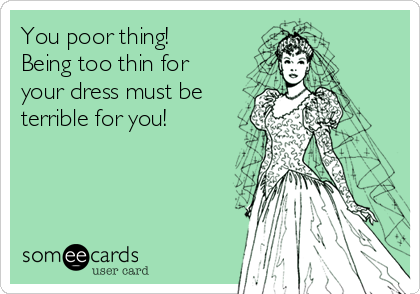 You poor thing!  Being too thin for your dress must be terrible for you!