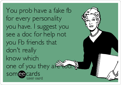 You prob have a fake fb for every personality you have. I suggest you see a doc for help not you Fb friends that don't really know which one of you they are too.