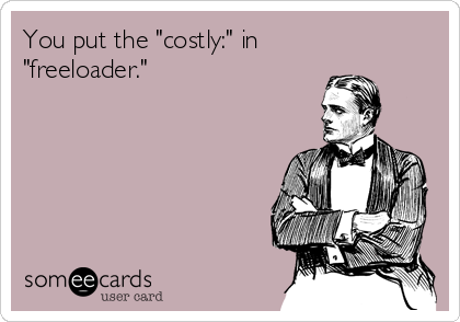 """You put the """"costly:"""" in """"freeloader."""""""