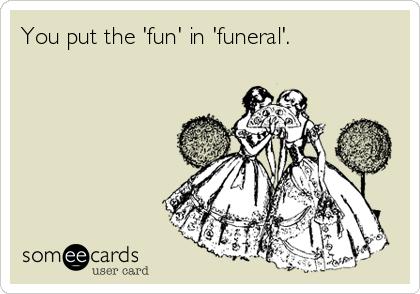 You put the 'fun' in 'funeral'.