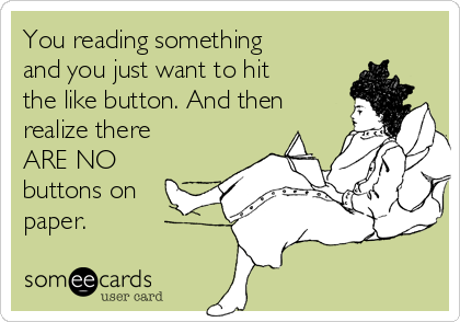 You reading something and you just want to hit the like button. And then realize there ARE NO buttons on paper.
