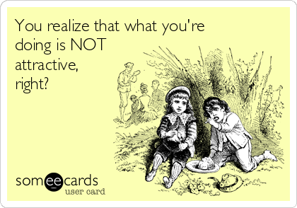 You realize that what you're doing is NOT attractive, right?