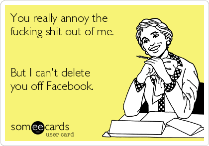 You really annoy the fucking shit out of me.   But I can't delete you off Facebook.