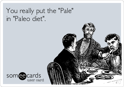 "You really put the ""Pale"" in ""Paleo diet""."