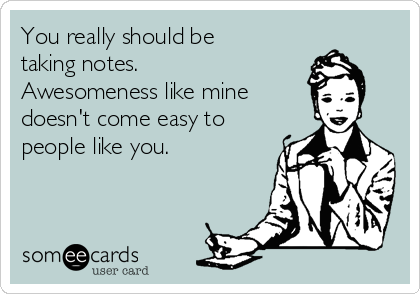 You really should be taking notes. Awesomeness like mine doesn't come easy to people like you.