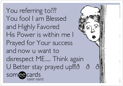 You referring to???      You fool I am Blessed and Highly Favored His Power is within me I Prayed for Your success and now u want to disrespect ME..... Think again U Better stay prayed up!!!