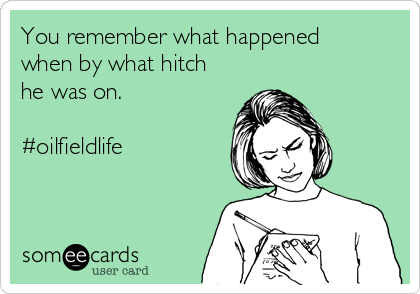 You remember what happened when by what hitch he was on.  #oilfieldlife