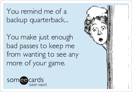 You remind me of a backup quarterback...  You make just enough bad passes to keep me from wanting to see any more of your game.