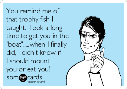 """You remind me of that trophy fish I caught. Took a long time to get you in the """"boat"""".....when I finally did, I didn't know if I should mount you or eat you!"""