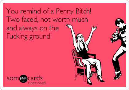 You remind of a Penny Bitch! Two faced, not worth much and always on the Fucking ground!