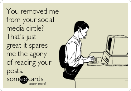 You removed me from your social media circle? That's just great it spares me the agony of reading your posts.