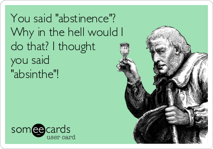 """You said """"abstinence""""? Why in the hell would I do that? I thought you said """"absinthe""""!"""