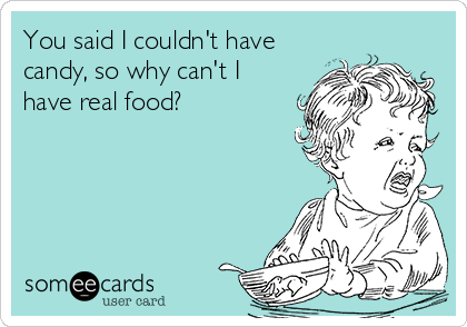 You said I couldn't have candy, so why can't I have real food?
