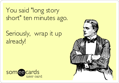 """You said """"long story short"""" ten minutes ago.   Seriously,  wrap it up already!"""