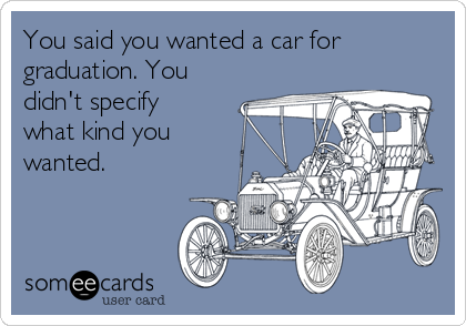 You said you wanted a car for graduation. You didn't specify what kind you wanted.
