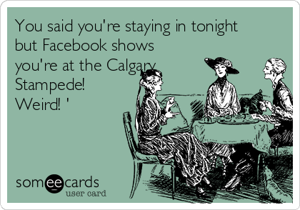 You said you're staying in tonight but Facebook shows you're at the Calgary Stampede! Weird! '