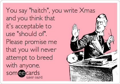 """You say """"haitch"""", you write Xmas and you think that it's acceptable to use """"should of"""". Please promise me that you will never attempt to breed with anyone."""