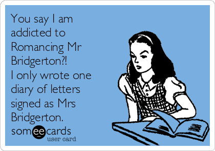 You say I am addicted to Romancing Mr Bridgerton?! I only wrote one diary of letters signed as Mrs Bridgerton.