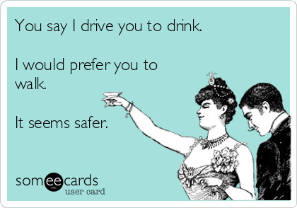 You say I drive you to drink.  I would prefer you to walk.  It seems safer.