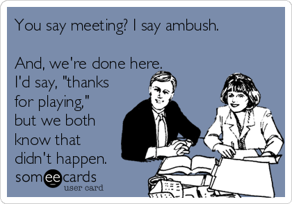 "You say meeting? I say ambush.  And, we're done here. I'd say, ""thanks for playing,"" but we both know that didn't happen."