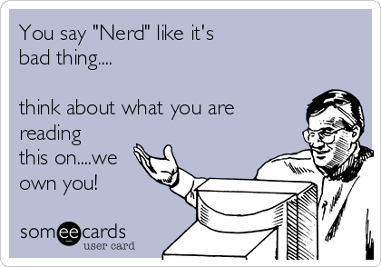 "You say ""Nerd"" like it's bad thing....  think about what you are reading this on....we own you!"