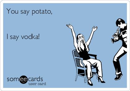 You say potato,   I say vodka!