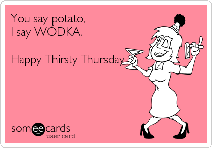 You say potato, I say WÓDKA.  Happy Thirsty Thursday.