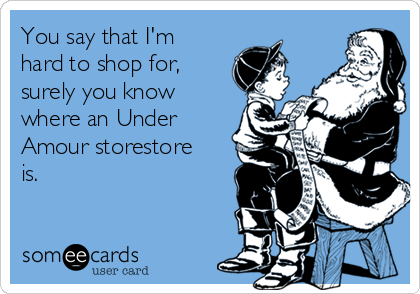 You say that I'm hard to shop for, surely you know where an Under Amour storestore is.