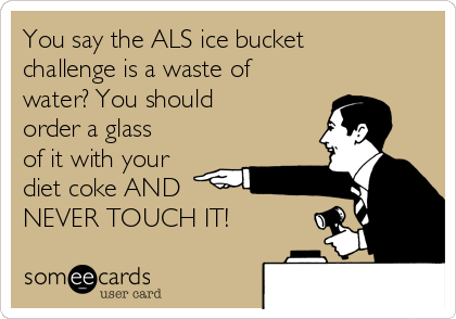 You say the ALS ice bucket challenge is a waste of water? You should order a glass of it with your diet coke AND  NEVER TOUCH IT!