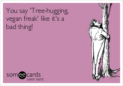 You say 'Tree-hugging, vegan freak' like it's a bad thing!