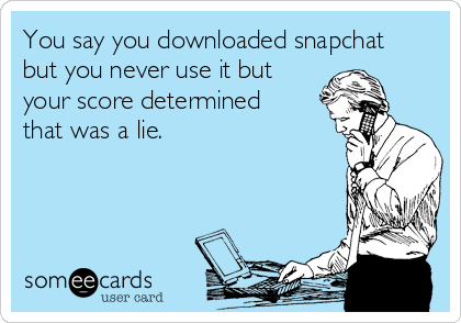 You say you downloaded snapchat but you never use it but your score determined that was a lie.
