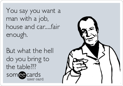 You say you want a man with a job, house and car.....fair enough.  But what the hell do you bring to the table???