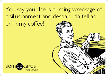 You say your life is burning wreckage of disillusionment and despair...do tell as I drink my coffee!