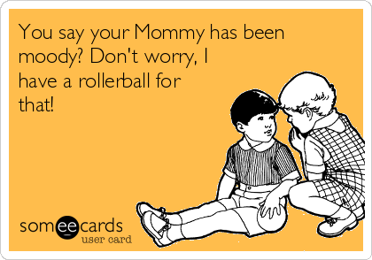 You say your Mommy has been moody? Don't worry, I have a rollerball for that!