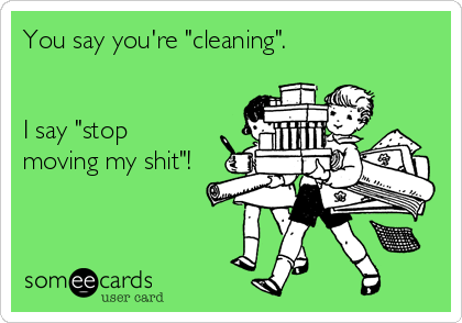 """You say you're """"cleaning"""".   I say """"stop moving my shit""""!"""