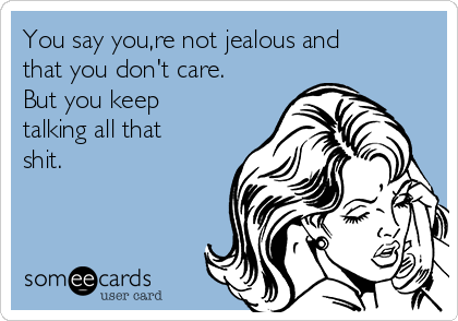 You say you,re not jealous and that you don't care. But you keep talking all that shit.