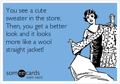 You see a cute sweater in the store.  Then, you get a better look and it looks more like a wool straight jacket!