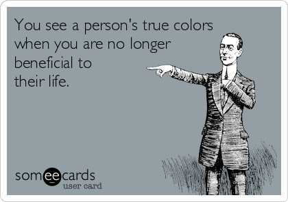 You see a person's true colors when you are no longer beneficial to their life.