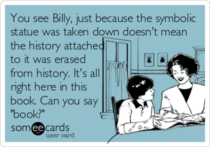 "You see Billy, just because the symbolic statue was taken down doesn't mean the history attached to it was erased from history. It's all right here in this book. Can you say ""book?"""