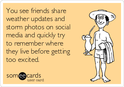 You see friends share weather updates and storm photos on social media and quickly try to remember where they live before getting too excited.
