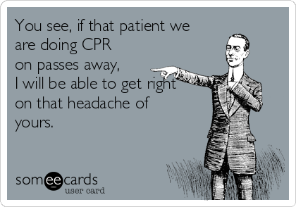 You see, if that patient we are doing CPR on passes away, I will be able to get right on that headache of yours.