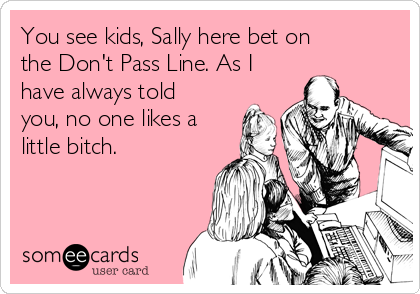 You see kids, Sally here bet on the Don't Pass Line. As I have always told you, no one likes a little bitch.