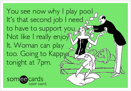 You see now why I play pool It's that second job I need  to have to support you Not like I really enjoy It. Woman can play  too. Going to Kappys  tonight at 7pm.
