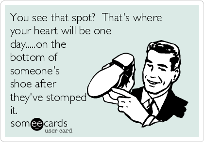 You see that spot?  That's where your heart will be one day.....on the bottom of someone's shoe after they've stomped it.