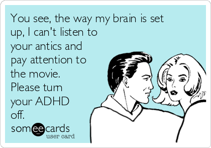 You see, the way my brain is set up, I can't listen to your antics and pay attention to the movie. Please turn your ADHD off.