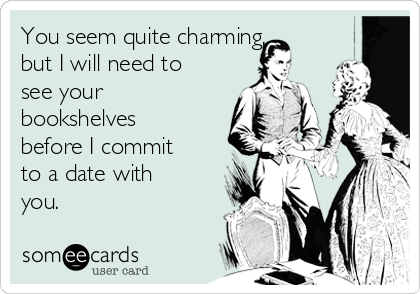 You seem quite charming, but I will need to see your bookshelves before I commit to a date with you.