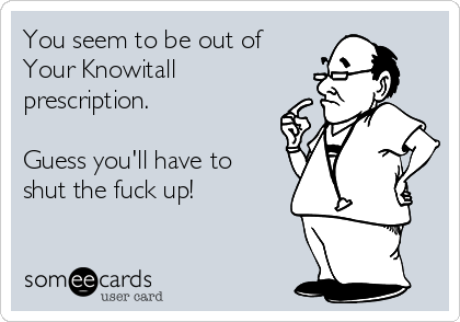 You seem to be out of Your Knowitall prescription.  Guess you'll have to shut the fuck up!